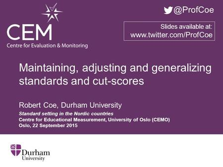 Maintaining, adjusting and generalizing standards and cut-scores Robert Coe, Durham University Standard setting in the Nordic countries Centre for Educational.