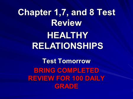 Chapter 1,7, and 8 Test Review Test Tomorrow BRING COMPLETED REVIEW FOR 100 DAILY GRADE HEALTHY RELATIONSHIPS.