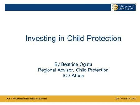 Investing in Child Protection By Beatrice Ogutu Regional Advisor, Child Protection ICS Africa Dec 7 th and 8 th -2010ICS : 4 th International policy conference.