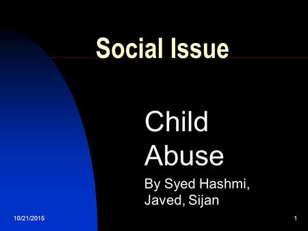 10/21/20151 Social Issue Child Abuse By Syed Hashmi, Javed, Sijan.