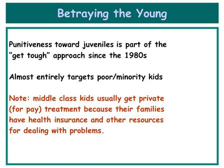 "Betraying the Young Punitiveness toward juveniles is part of the ""get tough"" approach since the 1980s Almost entirely targets poor/minority kids Note:"