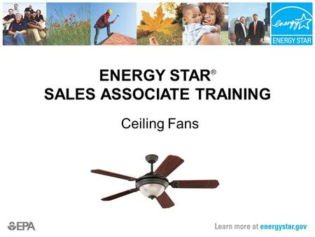 ENERGY STAR ® SALES ASSOCIATE TRAINING Ceiling Fans.
