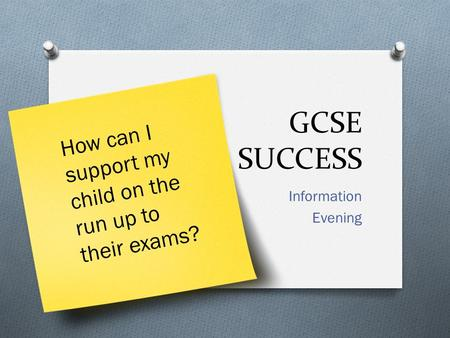 GCSE SUCCESS Information Evening How can I support my child on the run up to their exams?
