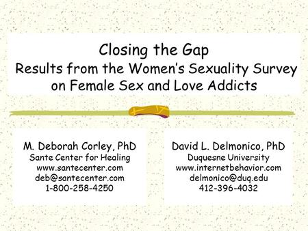 Closing the Gap Results from the Women's Sexuality Survey on Female Sex and Love Addicts David L. Delmonico, PhD Duquesne University www.internetbehavior.com.