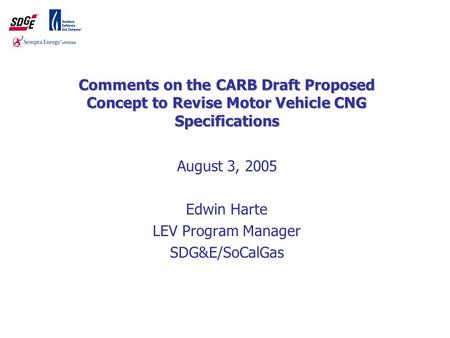 1 Comments on the CARB Draft Proposed Concept to Revise Motor Vehicle CNG Specifications August 3, 2005 Edwin Harte LEV Program Manager SDG&E/SoCalGas.