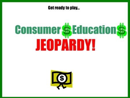 Consumer Education JEOPARDY! Get ready to play… Consumer Education JEOPARDY! 1.The room will be divided into two groups or teams. 2.Each side will take.