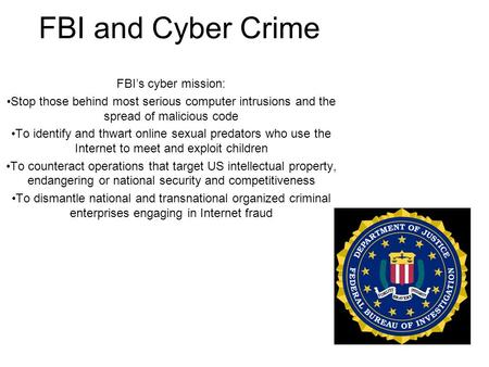 FBI and Cyber Crime FBI's cyber mission: Stop those behind most serious computer intrusions and the spread of malicious code To identify and thwart online.