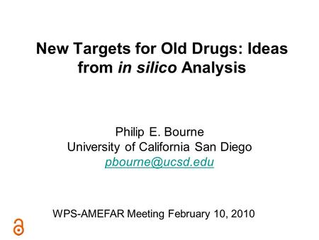 New Targets for Old Drugs: Ideas from in silico Analysis Philip E. Bourne University of California San Diego WPS-AMEFAR Meeting February.