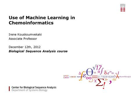 Use of Machine Learning in Chemoinformatics Irene Kouskoumvekaki Associate Professor December 12th, 2012 Biological Sequence Analysis course.