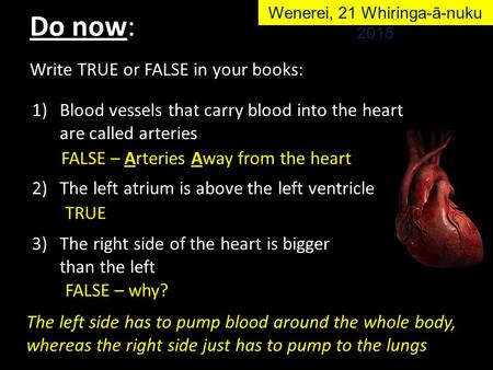 Write TRUE or FALSE in your books: 1)Blood vessels that carry blood into the heart are called arteries 2)The left atrium is above the left ventricle 3)The.