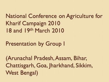 National Conference on Agriculture for Kharif Campaign 2010 18 and 19 th March 2010 Presentation by Group I (Arunachal Pradesh, Assam, Bihar, Chattisgarh,