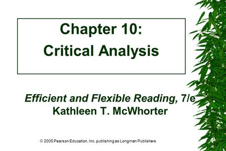 © 2005 Pearson Education, Inc. publishing as Longman Publishers Efficient and Flexible Reading, 7/e Kathleen T. McWhorter Chapter 10: Critical Analysis.
