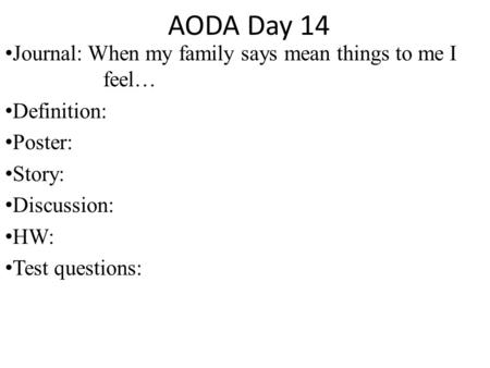 AODA Day 14 Journal: When my family says mean things to me I feel… Definition: Poster: Story: Discussion: HW: Test questions: