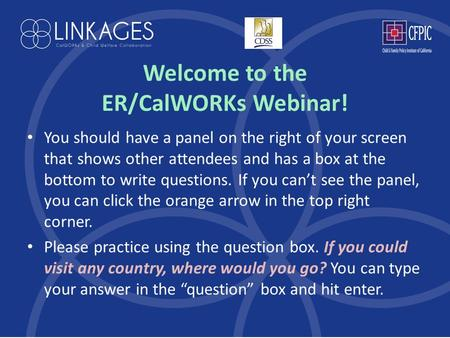 Welcome to the ER/CalWORKs Webinar! You should have a panel on the right of your screen that shows other attendees and has a box at the bottom to write.