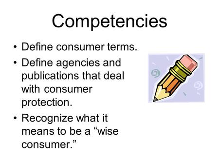 "Competencies Define consumer terms. Define agencies and publications that deal with consumer protection. Recognize what it means to be a ""wise consumer."""
