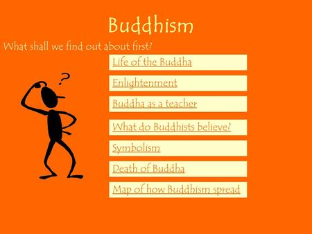 Buddhism What shall we find out about first? Life of the Buddha Enlightenment Buddha as a teacher What do Buddhists believe? Symbolism Death of Buddha.