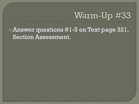 Warm-Up #33 Answer questions #1-5 on Text page 321, Section Assessment.