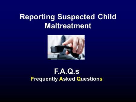 Reporting Suspected Child Maltreatment F.A.Q.s Frequently Asked Questions.