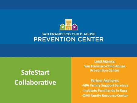 SafeStart Collaborative Lead Agency: San Francisco Child Abuse Prevention Center Partner Agencies: -APA Family Support Services -Instituto Familiar de.