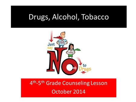 Drugs, Alcohol, Tobacco 4 th -5 th Grade Counseling Lesson October 2014.
