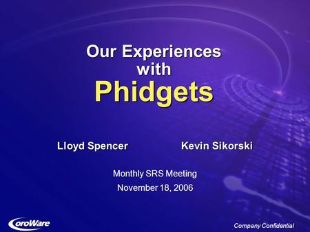 Company Confidential Our Experiences with Phidgets Lloyd SpencerKevin Sikorski Monthly SRS Meeting November 18, 2006.