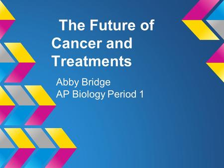 The Future of Cancer and Treatments Abby Bridge AP Biology Period 1.