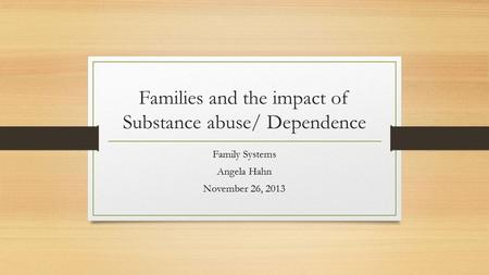 Families and the impact of Substance abuse/ Dependence Family Systems Angela Hahn November 26, 2013.