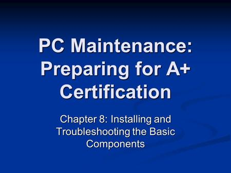 PC Maintenance: Preparing for A+ Certification Chapter 8: Installing and Troubleshooting the Basic Components.