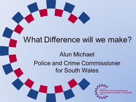 What Difference will we make? Alun Michael Police and Crime Commissioner for South Wales.