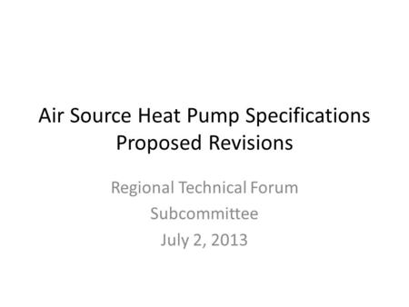 Air Source Heat Pump Specifications Proposed Revisions Regional Technical Forum Subcommittee July 2, 2013.