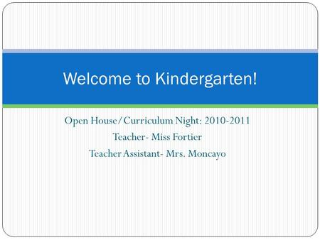 Open House/Curriculum Night: 2010-2011 Teacher- Miss Fortier Teacher Assistant- Mrs. Moncayo Welcome to Kindergarten!