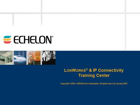 L ON W ORKS ® & IP Connectivity Training Center Copyright © 2004 – 2005 Echelon Corporation. All rights reserved. January 2005.