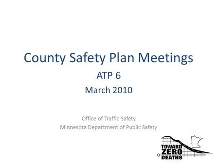 County Safety Plan Meetings ATP 6 March 2010 Office of Traffic Safety Minnesota Department of Public Safety.