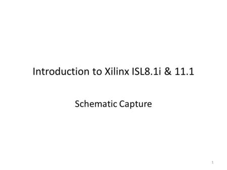 1 Introduction to Xilinx ISL8.1i & 11.1 Schematic Capture 1.
