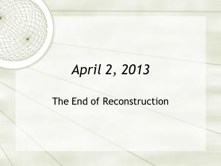 April 2, 2013 The End of Reconstruction. Warm Up Read pages 235-240 and respond to the following questions. 1.Name one violent consequence of the contested.
