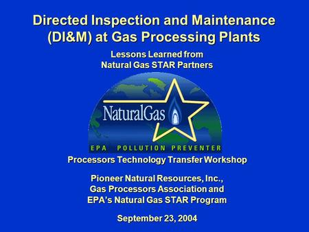 Directed Inspection and Maintenance (DI&M) at Gas Processing Plants Lessons Learned from Natural Gas STAR Partners Processors Technology Transfer Workshop.