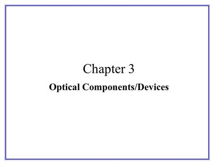 Chapter 3 Optical Components/Devices. OPTICAL FIBER PASSIVE DEVICES : COUPLERS, ATTENUATORS, ISOLATORS, CIRCULATORS, BRAGG GRATINGS AND ATTENUATORS.