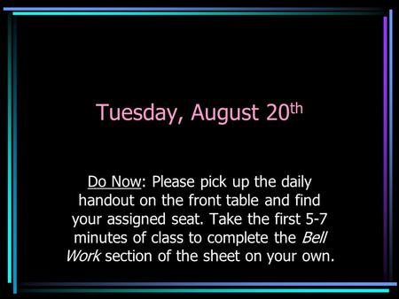 Tuesday, August 20 th Do Now: Please pick up the daily handout on the front table and find your assigned seat. Take the first 5-7 minutes of class to complete.