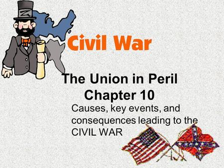 The Union in Peril Chapter 10 Causes, key events, and consequences leading to the CIVIL WAR.