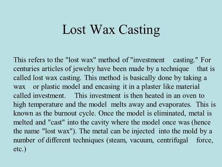Lost Wax Casting This refers to the lost wax method of investment casting. For centuries articles of jewelry have been made by a technique that is.