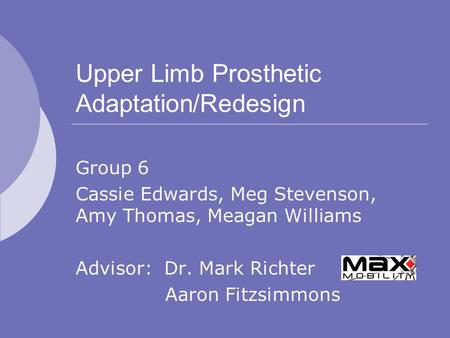 Upper Limb Prosthetic Adaptation/Redesign Group 6 Cassie Edwards, Meg Stevenson, Amy Thomas, Meagan Williams Advisor: Dr. Mark Richter Aaron Fitzsimmons.