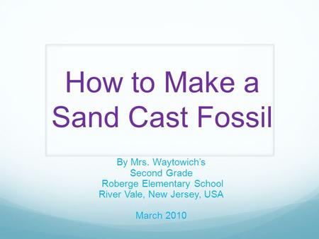 How to Make a Sand Cast Fossil By Mrs. Waytowich's Second Grade Roberge Elementary School River Vale, New Jersey, USA March 2010.