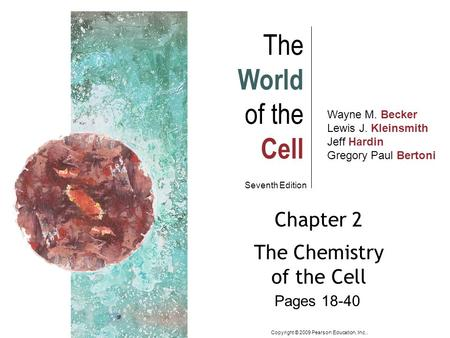 Wayne M. Becker Lewis J. Kleinsmith Jeff Hardin Gregory Paul Bertoni The World of the Cell Seventh Edition Chapter 2 The Chemistry of the Cell Copyright.