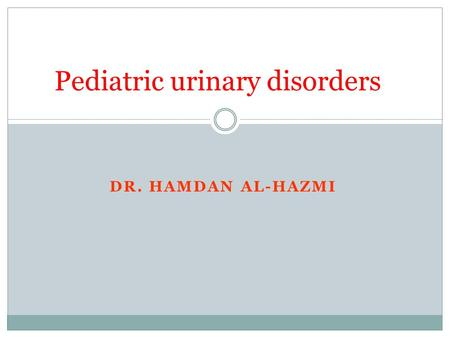 DR. HAMDAN AL-HAZMI Pediatric urinary disorders. Objectives 1. Understand the common congenital anomalies 2. The definition of each anomalies 3. The most.