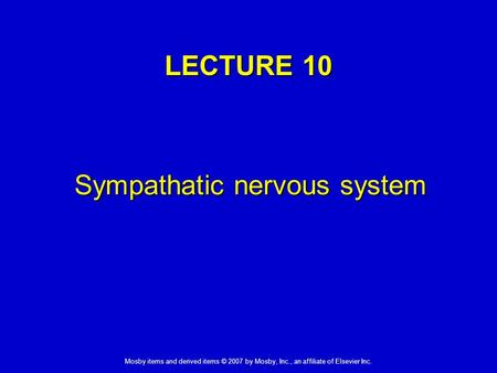 Mosby items and derived items © 2007 by Mosby, Inc., an affiliate of Elsevier Inc. LECTURE 10 Sympathatic nervous system.