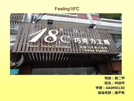 Feeling18 ℃ 班級:餐二甲 姓名:柯佳吟 學號: 4A0M0130 指導老師:羅尹希. The Art of the Feeling18 ℃ Mellow is the starting point,pure handmade and constant temperature refrigerating.