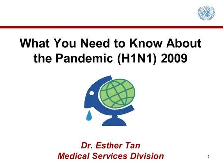 What You Need to Know About the Pandemic (H1N1) 2009 Dr. Esther Tan Medical Services Division 1.