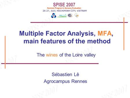 Sébastien Lê Agrocampus Rennes Multiple Factor Analysis, MFA, main features of the method The wines of the Loire valley.