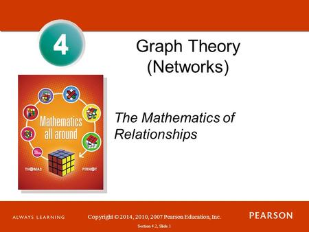 Copyright © 2014, 2010, 2007 Pearson Education, Inc. Section 4.2, Slide 1 4 Graph Theory (Networks) The Mathematics of Relationships 4.