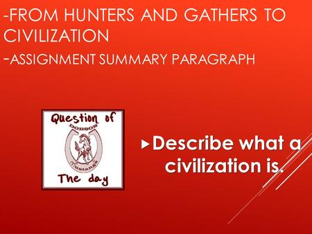 -FROM HUNTERS AND GATHERS TO CIVILIZATION - ASSIGNMENT SUMMARY PARAGRAPH  Describe what a civilization is.